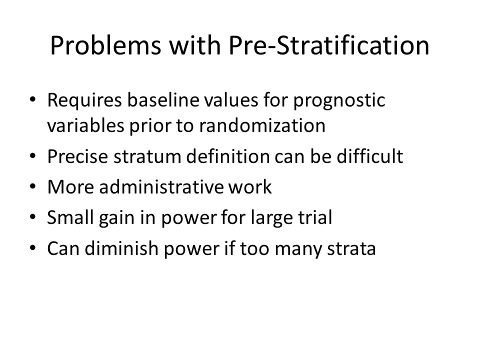 Problems with Pre-Stratification Requires baseline values for prognostic variables prior to randomization Precise stratum definition can be difficult More administrative work Small gain in power for large trial Can diminish power if too many strata