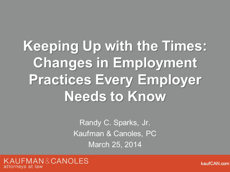 kaufCAN.com Keeping Up with the Times: Changes in Employment Practices Every Employer Needs to Know Randy C.