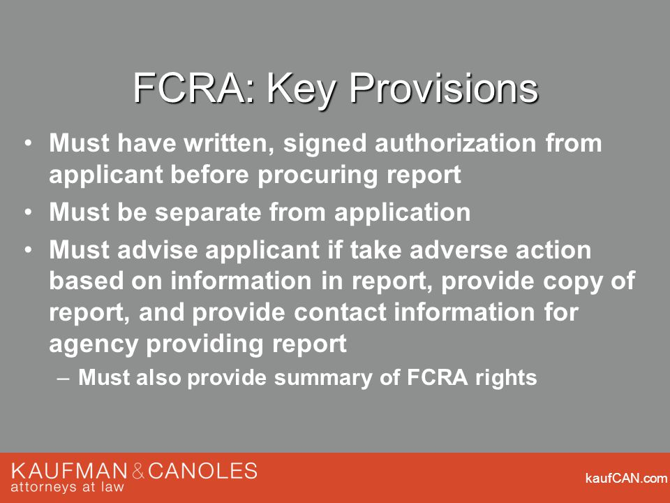 kaufCAN.com FCRA: Key Provisions Must have written, signed authorization from applicant before procuring report Must be separate from application Must advise applicant if take adverse action based on information in report, provide copy of report, and provide contact information for agency providing report –Must also provide summary of FCRA rights