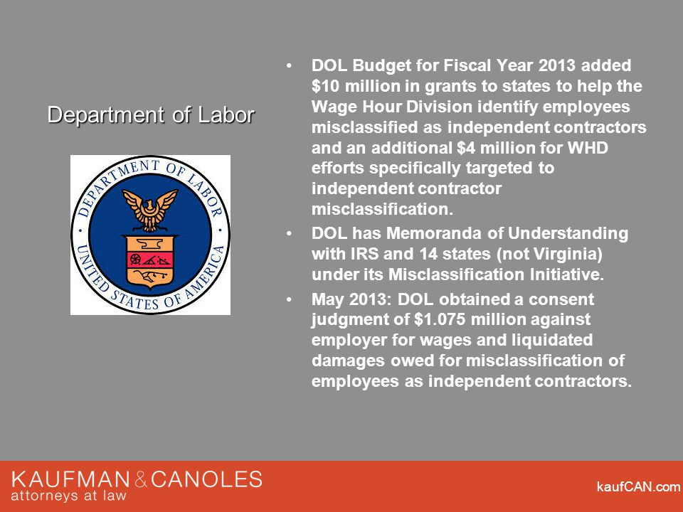 kaufCAN.com DOL Budget for Fiscal Year 2013 added $10 million in grants to states to help the Wage Hour Division identify employees misclassified as independent contractors and an additional $4 million for WHD efforts specifically targeted to independent contractor misclassification.