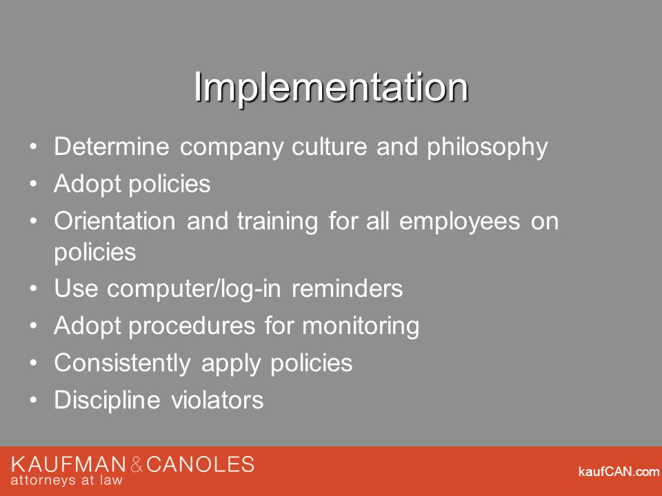 kaufCAN.com Implementation Determine company culture and philosophy Adopt policies Orientation and training for all employees on policies Use computer/log-in reminders Adopt procedures for monitoring Consistently apply policies Discipline violators