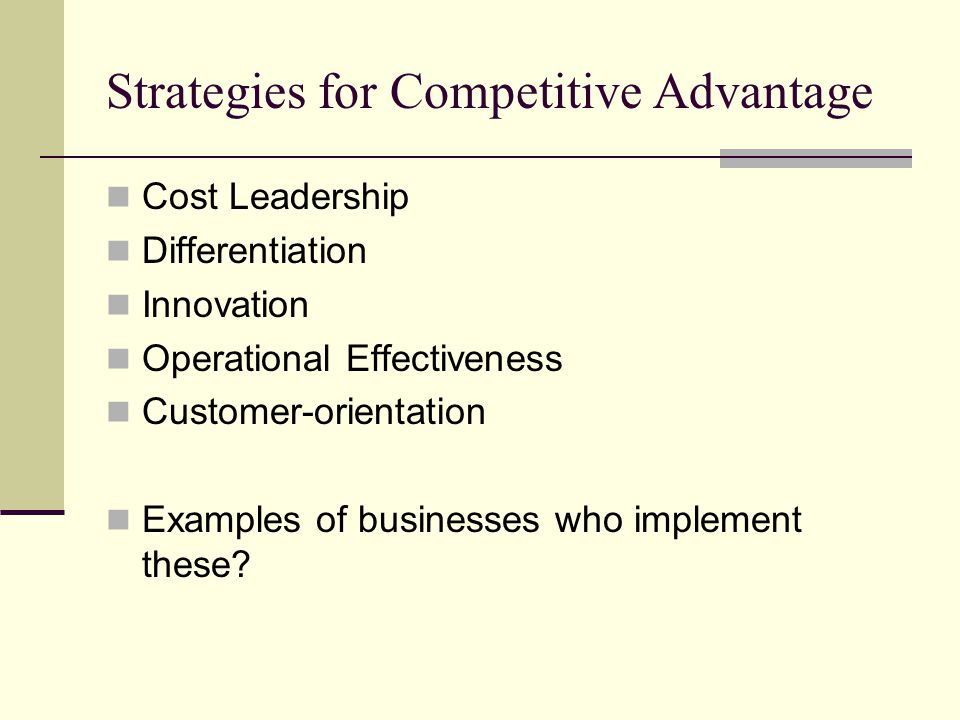 Strategies for Competitive Advantage Cost Leadership Differentiation Innovation Operational Effectiveness Customer-orientation Examples of businesses who implement these