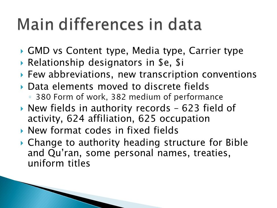  GMD vs Content type, Media type, Carrier type  Relationship designators in $e, $i  Few abbreviations, new transcription conventions  Data elements moved to discrete fields ◦ 380 Form of work, 382 medium of performance  New fields in authority records – 623 field of activity, 624 affiliation, 625 occupation  New format codes in fixed fields  Change to authority heading structure for Bible and Qu'ran, some personal names, treaties, uniform titles