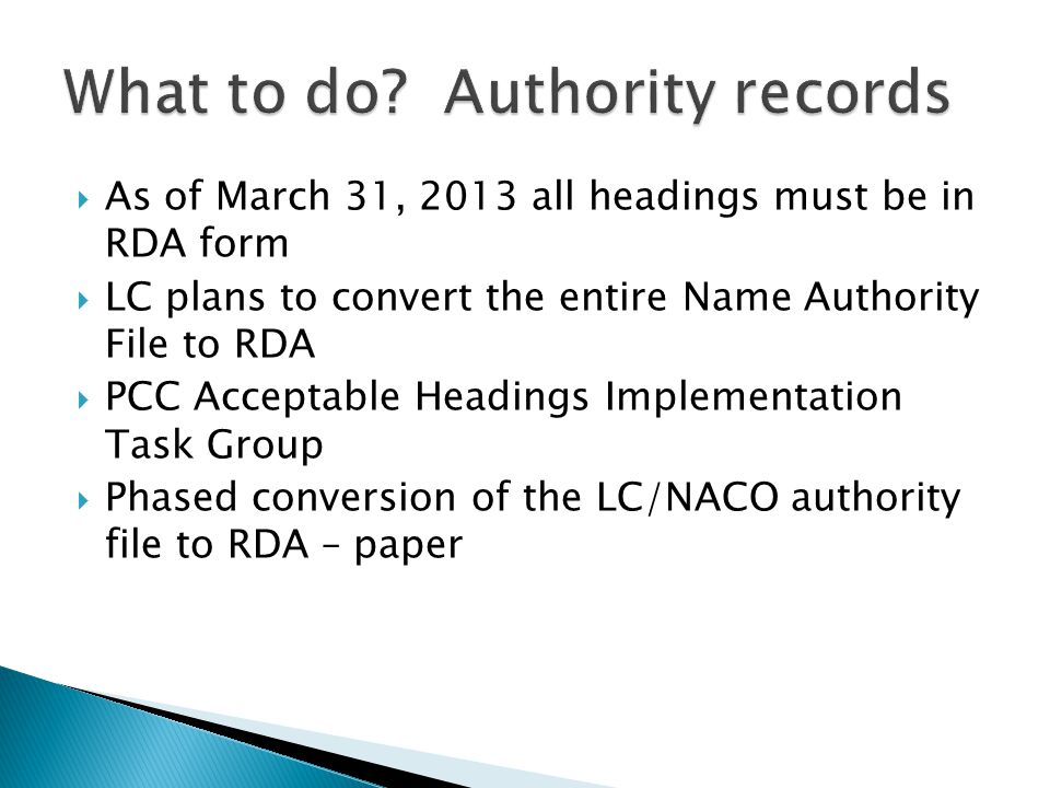  As of March 31, 2013 all headings must be in RDA form  LC plans to convert the entire Name Authority File to RDA  PCC Acceptable Headings Implementation Task Group  Phased conversion of the LC/NACO authority file to RDA – paper