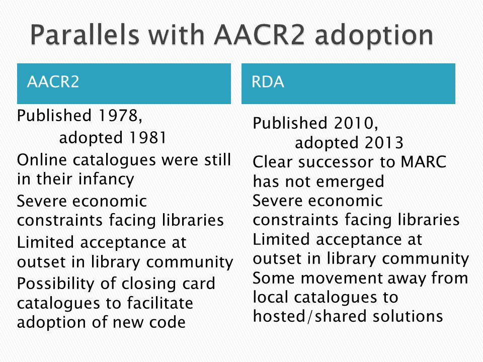 AACR2RDA Published 1978, adopted 1981 Online catalogues were still in their infancy Severe economic constraints facing libraries Limited acceptance at outset in library community Possibility of closing card catalogues to facilitate adoption of new code Published 2010, adopted 2013 Clear successor to MARC has not emerged Severe economic constraints facing libraries Limited acceptance at outset in library community Some movement away from local catalogues to hosted/shared solutions