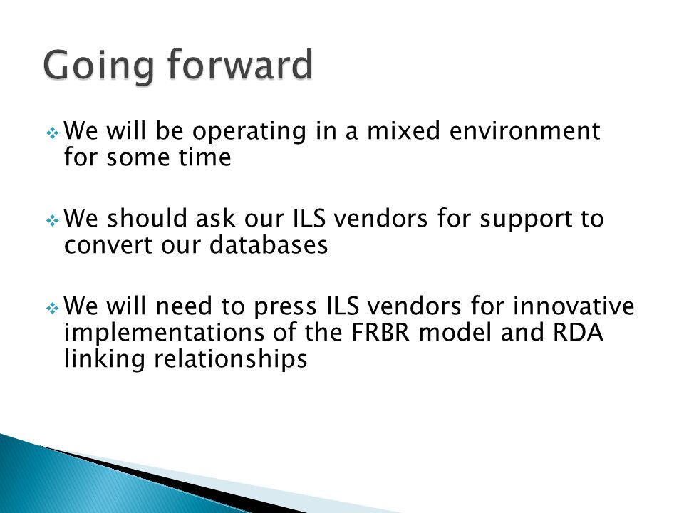  We will be operating in a mixed environment for some time  We should ask our ILS vendors for support to convert our databases  We will need to press ILS vendors for innovative implementations of the FRBR model and RDA linking relationships