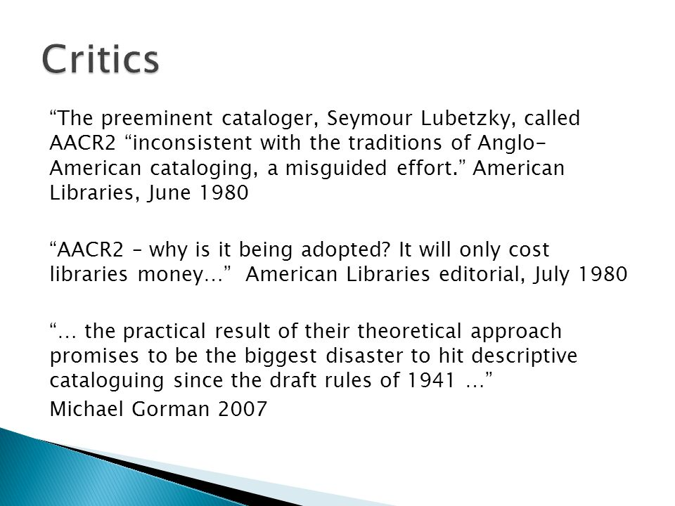 The preeminent cataloger, Seymour Lubetzky, called AACR2 inconsistent with the traditions of Anglo- American cataloging, a misguided effort. American Libraries, June 1980 AACR2 – why is it being adopted.