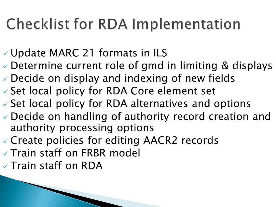 Update MARC 21 formats in ILS Determine current role of gmd in limiting & displays Decide on display and indexing of new fields Set local policy for RDA Core element set Set local policy for RDA alternatives and options Decide on handling of authority record creation and authority processing options Create policies for editing AACR2 records Train staff on FRBR model Train staff on RDA