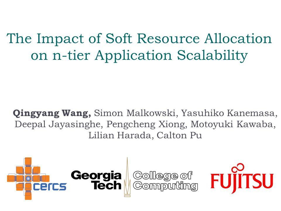 The Impact of Soft Resource Allocation on n-tier Application Scalability Qingyang Wang, Simon Malkowski, Yasuhiko Kanemasa, Deepal Jayasinghe, Pengcheng Xiong, Motoyuki Kawaba, Lilian Harada, Calton Pu