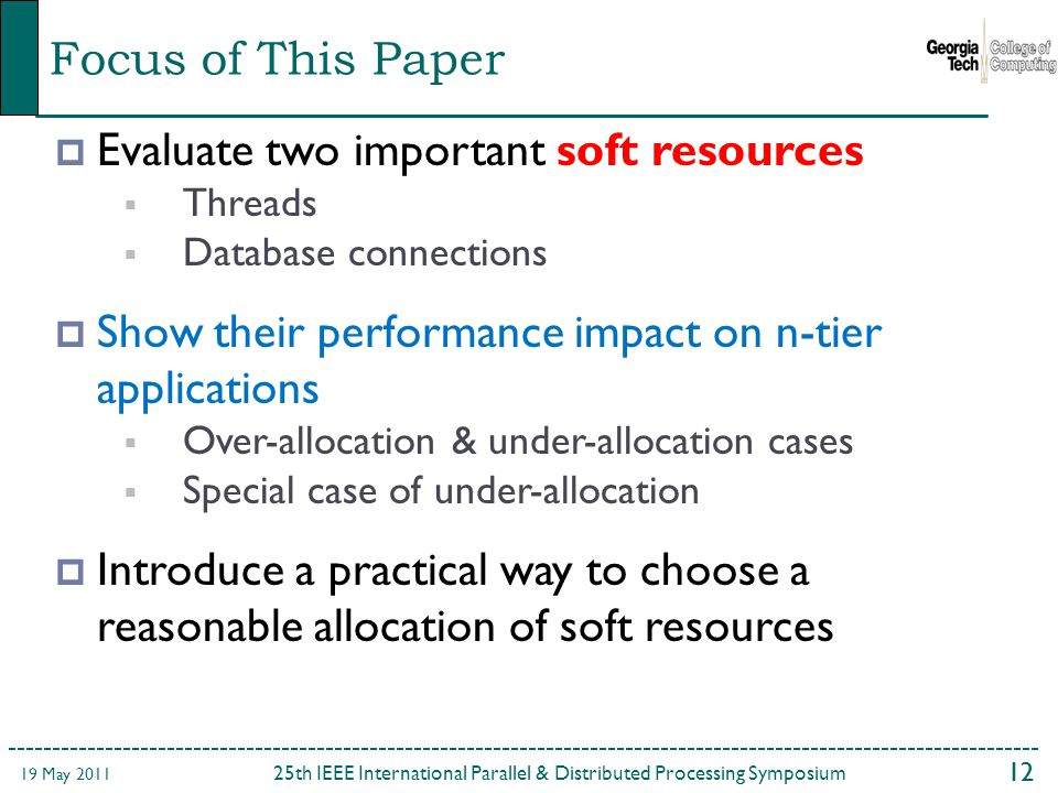 12  Evaluate two important soft resources  Threads  Database connections  Show their performance impact on n-tier applications  Over-allocation & under-allocation cases  Special case of under-allocation  Introduce a practical way to choose a reasonable allocation of soft resources Focus of This Paper 25th IEEE International Parallel & Distributed Processing Symposium 19 May 2011