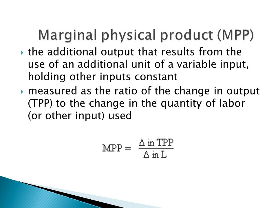  the additional output that results from the use of an additional unit of a variable input, holding other inputs constant  measured as the ratio of the change in output (TPP) to the change in the quantity of labor (or other input) used