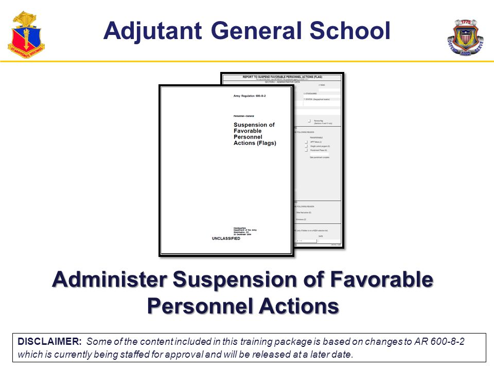 Terminal Learning Objective Action: Administer Suspension of Favorable Personnel Actions (FLAG) Conditions: In a classroom environment, given AR 600-8-2, DA Form 268, and awareness of Operational Environment (OE) variables and actors.