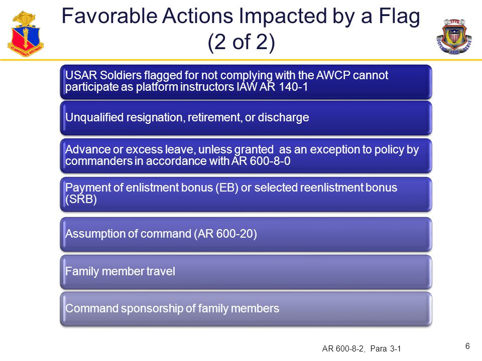 Non-Transferable Flags Non-Transferable Adverse actions (A) Involuntary separation/discharge (B) Removal from a selection list -Field initiated (C ) Pending removal/consideration from a command, promotion, or school selection list-HQDA initiated (F) Referred OER/ Relief- for-Cause NCOER (D) Security violations (E) Drug abuse adverse action (U) Non-Transferable Alcohol abuse adverse action (V) Commander's Investigation (L) Law enforcement investigation (M) Non-recommendation for automatic promotion (P) or (T) Lautenberg Amendment (X) Family Care Plan (X) Army Medical Department (X) Noncompliance with title 10 USC 10206 (X).