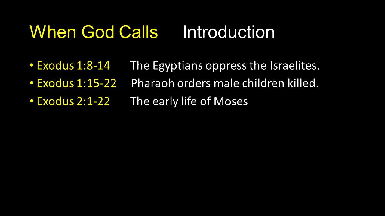 When God Calls Introduction Exodus 1:8-14 The Egyptians oppress the Israelites. Exodus 1:15-22 Pharaoh orders male children killed. Exodus 2:1-22 The