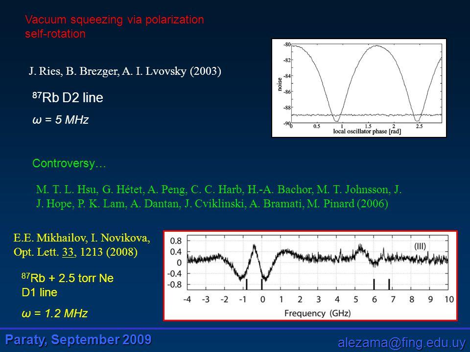 Paraty, September 2009 alezama@fing.edu.uy F g =1 F e =2 Arbitrary atomic level angular momenta Free choice of incident polarization Quadrature noise analysis on arbitrary output polarization Optically thick medium Longitudinal magnetic field Realistic modelling atoms x y z W1W1 W2W2 P1P1 P2P2 noise analysis vacuum laser L B