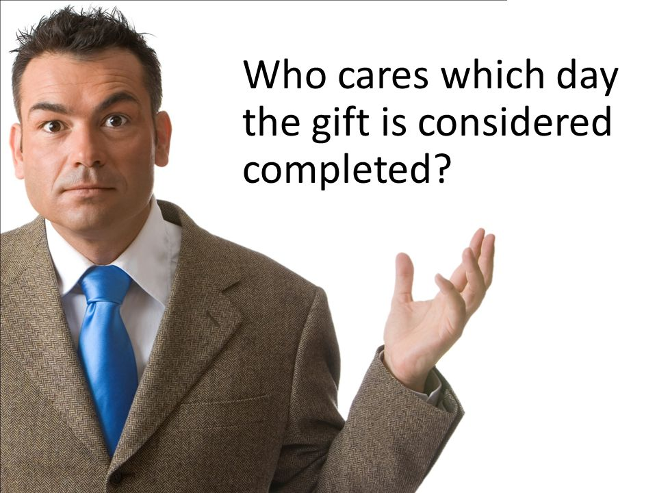 Who cares which day the gift is considered completed