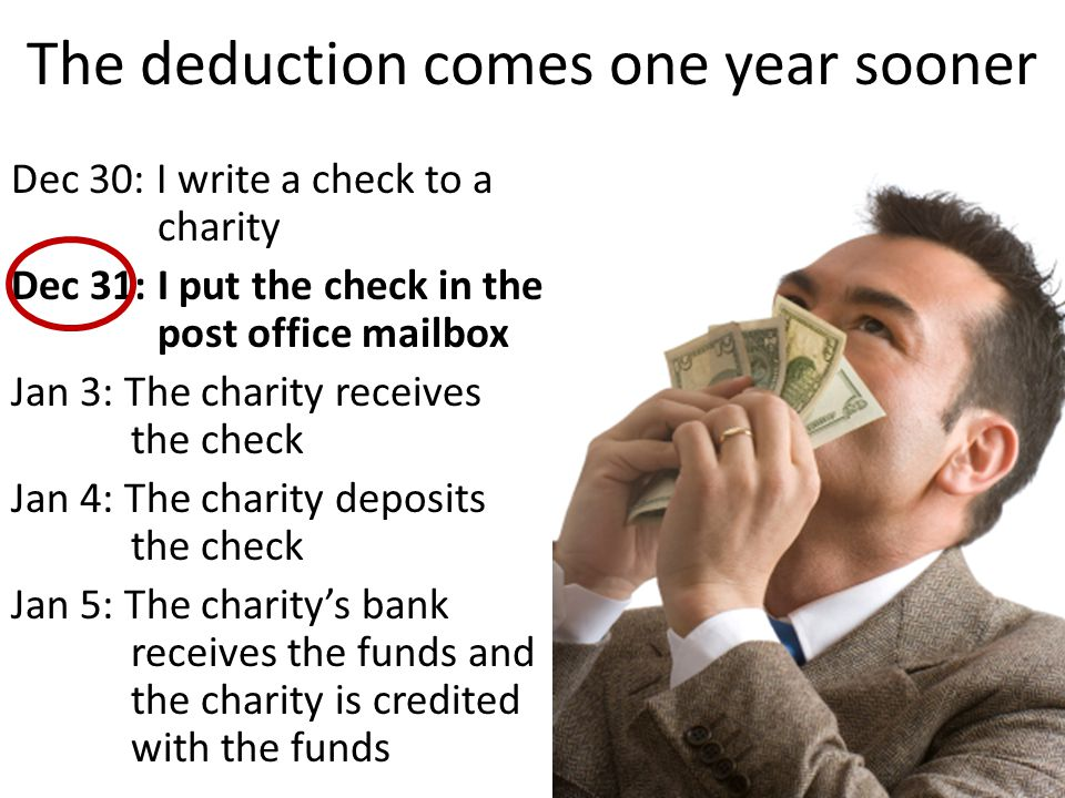The deduction comes one year sooner Dec 30: I write a check to a charity Dec 31: I put the check in the post office mailbox Jan 3: The charity receives the check Jan 4: The charity deposits the check Jan 5: The charity's bank receives the funds and the charity is credited with the funds