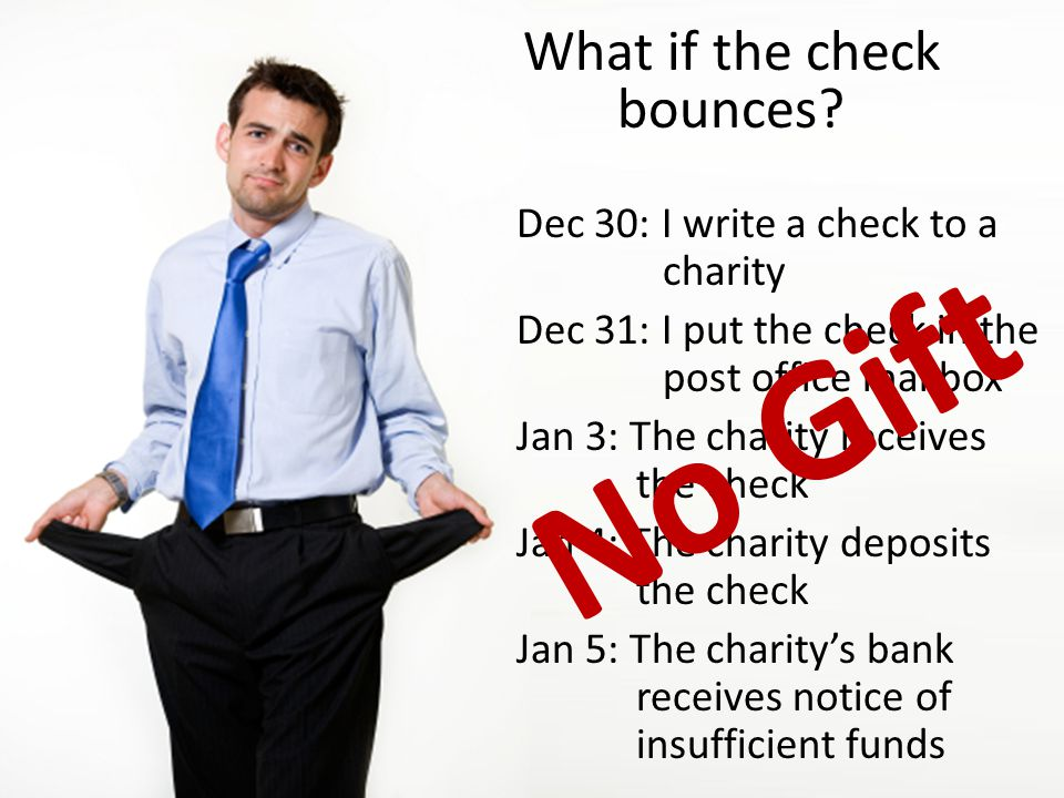 What if the check bounces? Dec 30: I write a check to a charity Dec 31: I put the check in the post office mailbox Jan 3: The charity receives the che