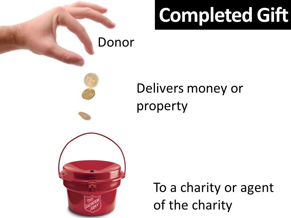 Completed Gift Delivers money or property To a charity or agent of the charity Donor