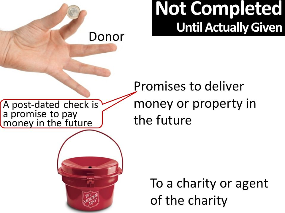 Donor Promises to deliver money or property in the future To a charity or agent of the charity A post-dated check is a promise to pay money in the future Not Completed Until Actually Given