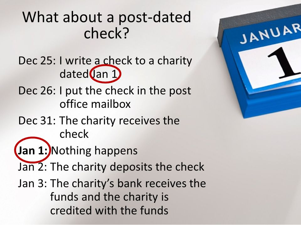 What about a post-dated check? Dec 25: I write a check to a charity dated Jan 1 Dec 26: I put the check in the post office mailbox Dec 31: The charity