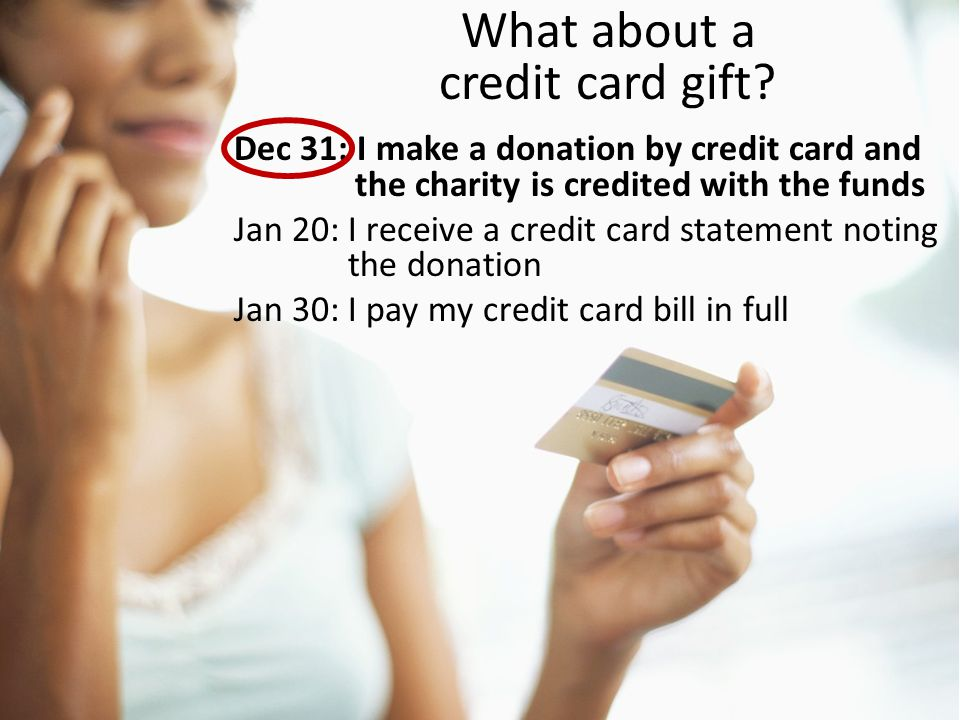 What about a credit card gift? Dec 31: I make a donation by credit card and the charity is credited with the funds Jan 20: I receive a credit card sta