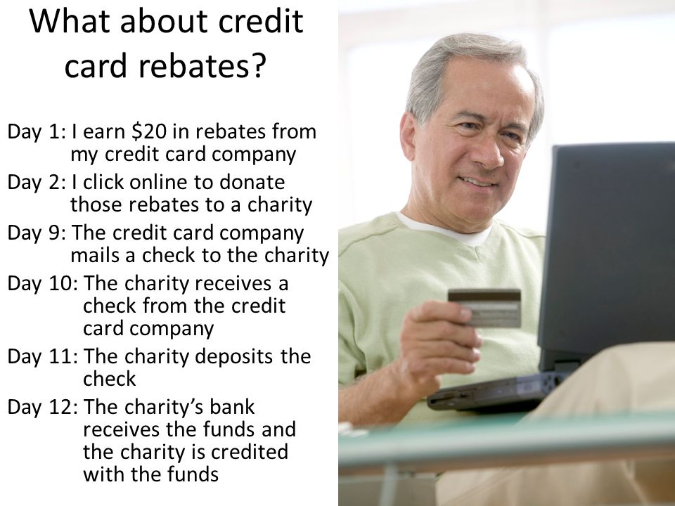 What about credit card rebates? Day 1: I earn $20 in rebates from my credit card company Day 2: I click online to donate those rebates to a charity Da