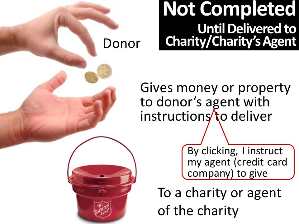 Donor Gives money or property to donor's agent with instructions to deliver To a charity or agent of the charity By clicking, I instruct my agent (credit card company) to give Not Completed Until Delivered to Charity/Charity's Agent