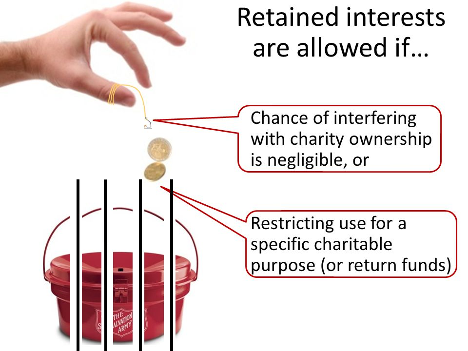 Chance of interfering with charity ownership is negligible, or Restricting use for a specific charitable purpose (or return funds) Retained interests are allowed if…