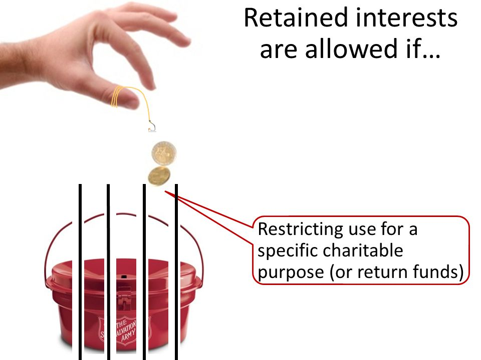 Restricting use for a specific charitable purpose (or return funds) Retained interests are allowed if…