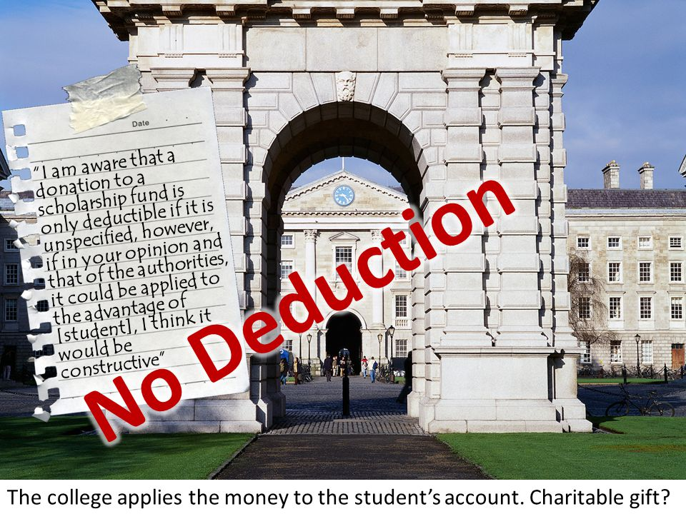 I am aware that a donation to a scholarship fund is only deductible if it is unspecified, however, if in your opinion and that of the authorities, it could be applied to the advantage of [student], I think it would be constructive The college applies the money to the student's account.
