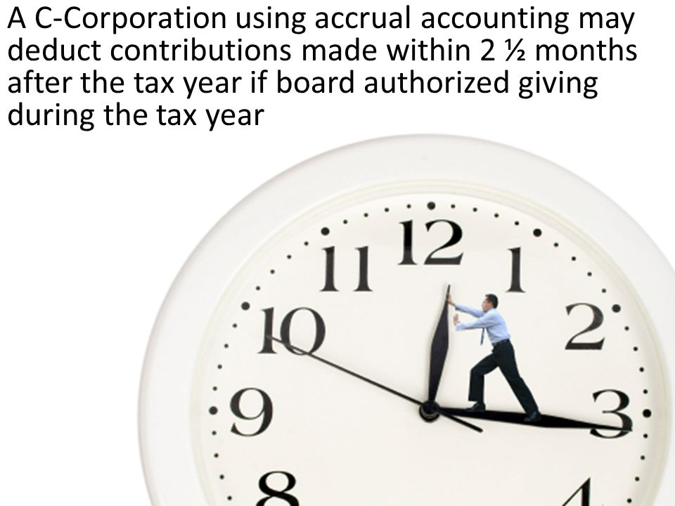 A C-Corporation using accrual accounting may deduct contributions made within 2 ½ months after the tax year if board authorized giving during the tax year