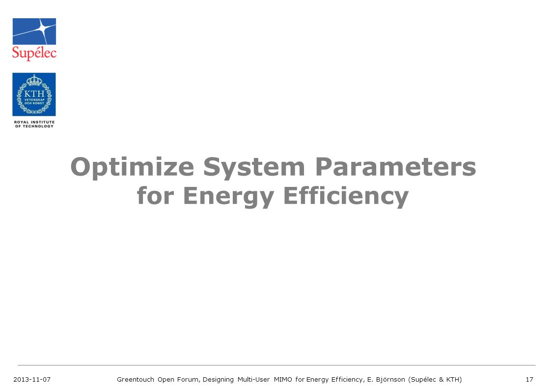 2013-11-07Greentouch Open Forum, Designing Multi-User MIMO for Energy Efficiency, E. Björnson (Supélec & KTH)17 Optimize System Parameters for Energy