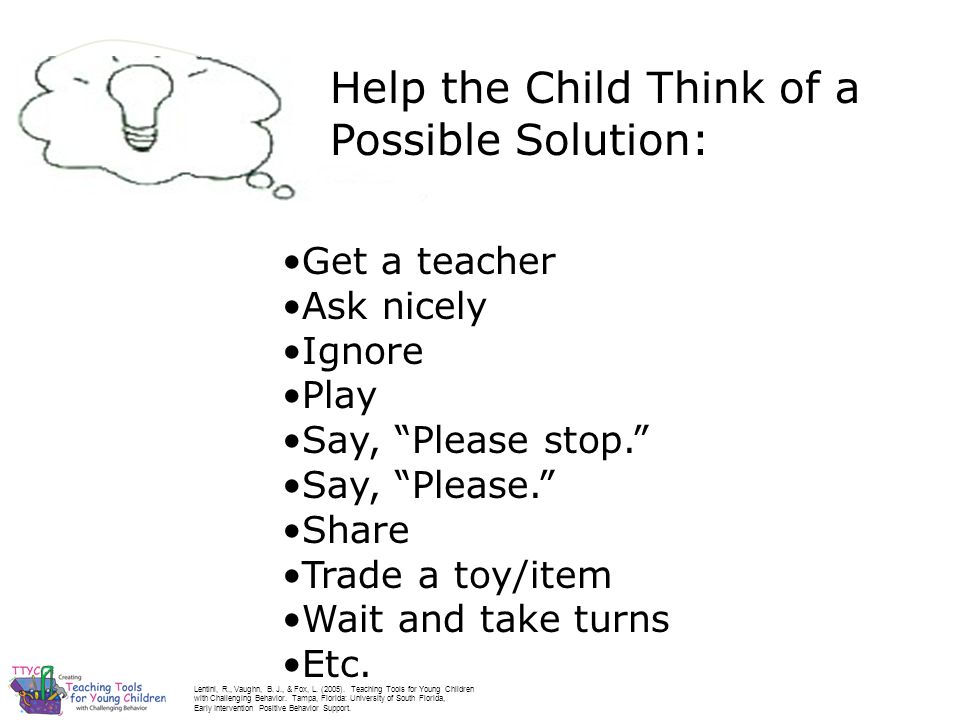 Help the Child Think of a Possible Solution: Get a teacher Ask nicely Ignore Play Say, Please stop. Say, Please. Share Trade a toy/item Wait and take turns Etc.
