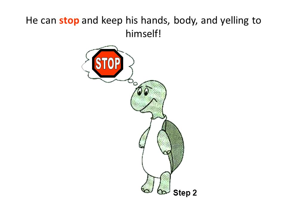 He can stop and keep his hands, body, and yelling to himself! Step 2