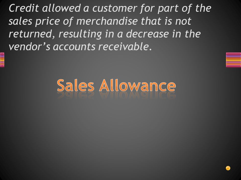 Credit allowed a customer for part of the sales price of merchandise that is not returned, resulting in a decrease in the vendor's accounts receivable