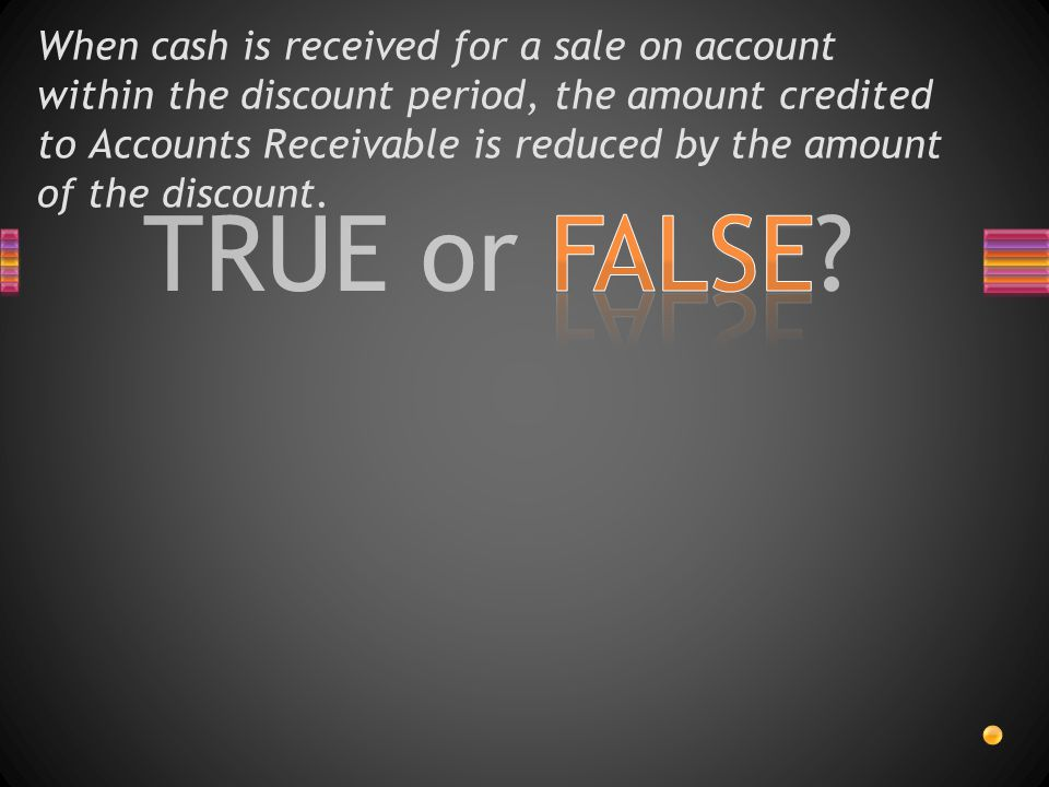 TRUE or FALSE? When cash is received for a sale on account within the discount period, the amount credited to Accounts Receivable is reduced by the am