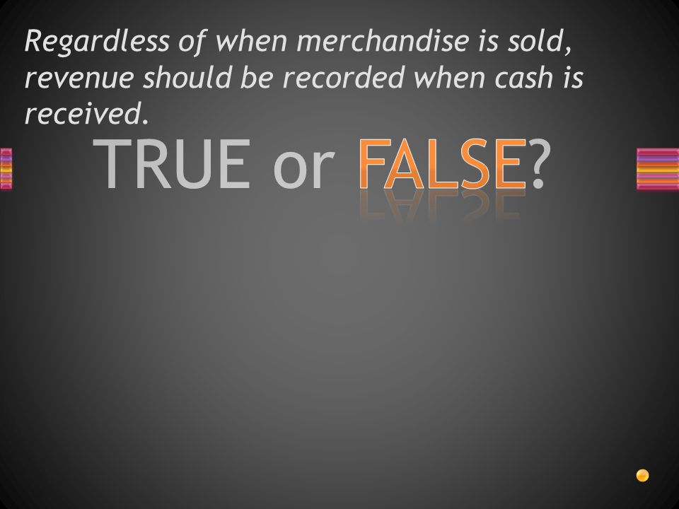 TRUE or FALSE? Regardless of when merchandise is sold, revenue should be recorded when cash is received.
