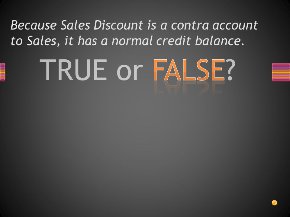 TRUE or FALSE? Because Sales Discount is a contra account to Sales, it has a normal credit balance.