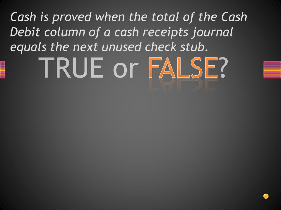 TRUE or FALSE? Cash is proved when the total of the Cash Debit column of a cash receipts journal equals the next unused check stub.