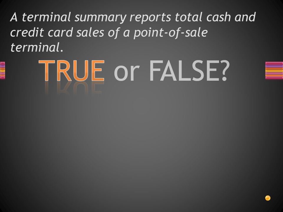 TRUE or FALSE? A terminal summary reports total cash and credit card sales of a point-of-sale terminal.