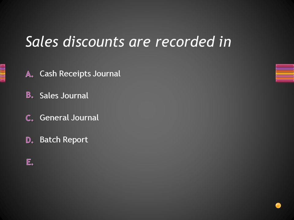 Sales discounts are recorded in Batch Report General Journal Sales Journal Cash Receipts Journal