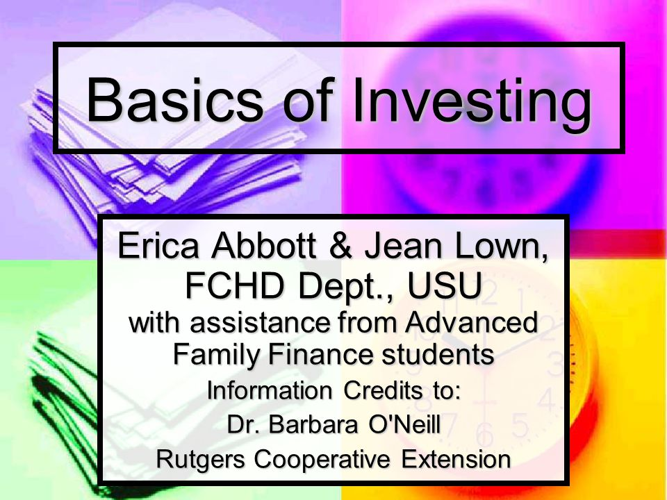Basics of Investing Erica Abbott & Jean Lown, FCHD Dept., USU with assistance from Advanced Family Finance students Information Credits to: Dr. Barbar