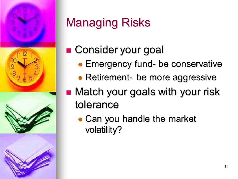 11 Managing Risks Consider your goal Consider your goal Emergency fund- be conservative Emergency fund- be conservative Retirement- be more aggressive