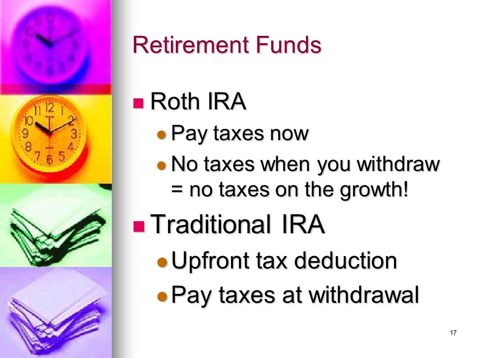 Retirement Funds Roth IRA Roth IRA Pay taxes now Pay taxes now No taxes when you withdraw = no taxes on the growth! No taxes when you withdraw = no ta