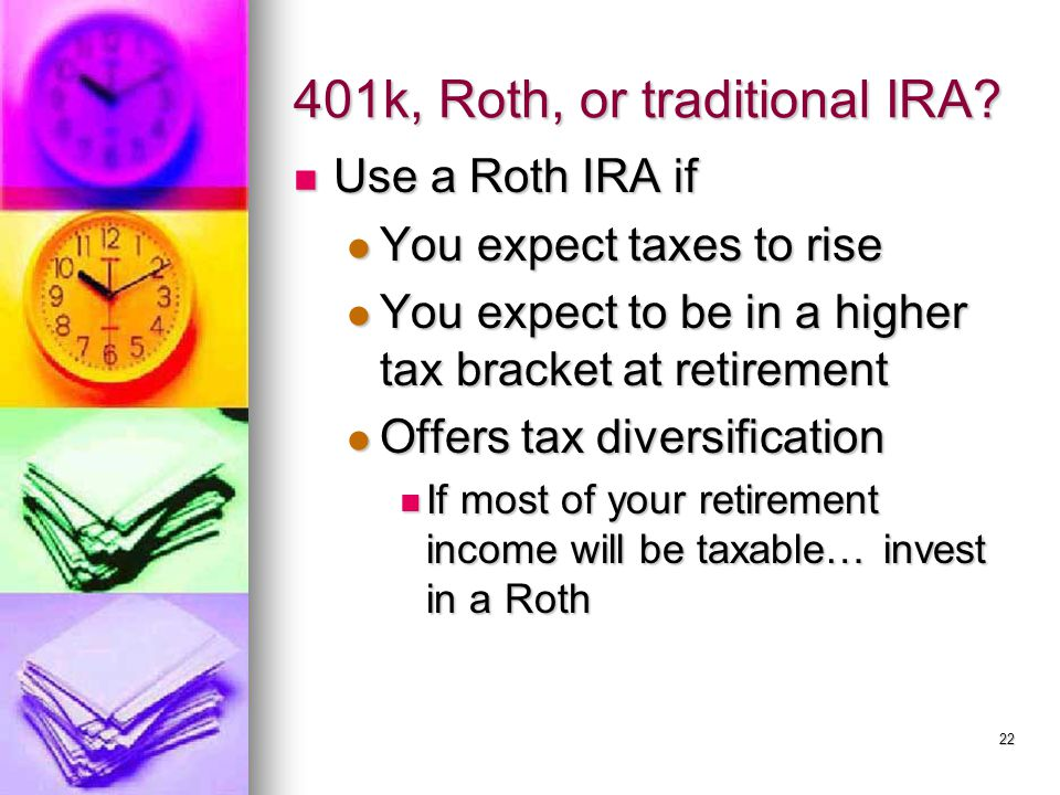 401k, Roth, or traditional IRA? Use a Roth IRA if Use a Roth IRA if You expect taxes to rise You expect taxes to rise You expect to be in a higher tax