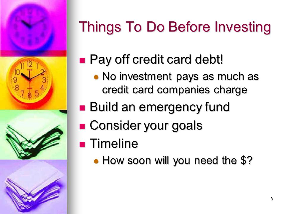 3 Things To Do Before Investing Pay off credit card debt! Pay off credit card debt! No investment pays as much as credit card companies charge No inve