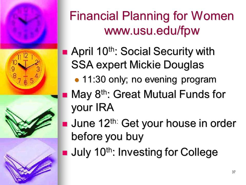 37 Financial Planning for Women www.usu.edu/fpw April 10 th : Social Security with SSA expert Mickie Douglas April 10 th : Social Security with SSA ex