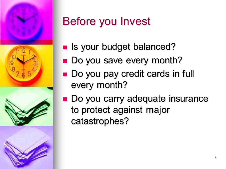 7 Before you Invest Is your budget balanced? Is your budget balanced? Do you save every month? Do you save every month? Do you pay credit cards in ful