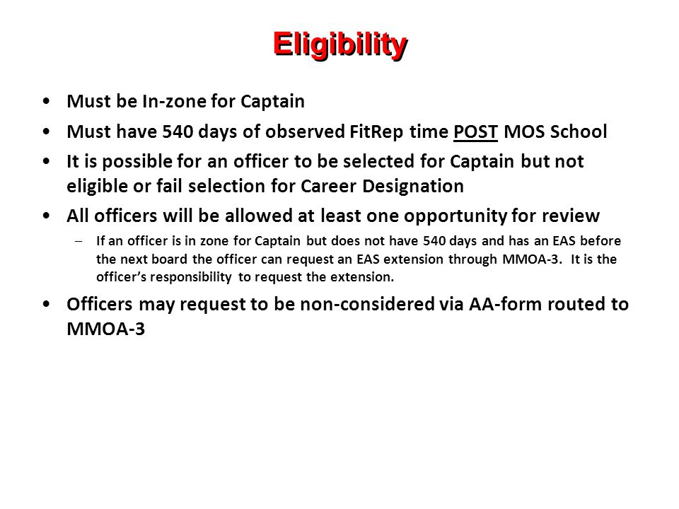 Eligibility Must be In-zone for Captain Must have 540 days of observed FitRep time POST MOS School It is possible for an officer to be selected for Captain but not eligible or fail selection for Career Designation All officers will be allowed at least one opportunity for review –If an officer is in zone for Captain but does not have 540 days and has an EAS before the next board the officer can request an EAS extension through MMOA-3.